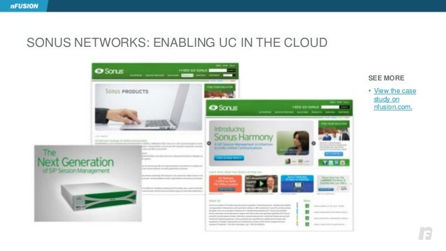 SONUS NETWORKS: ENABLING UC IN THE CLOUD  SEE MORE  • View the case  study on  nfusion.com.