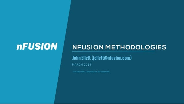 © NFUSION GROUP, LLC. PROPRIETARY AND CONFIDENTIAL. NFUSION METHODOLOGIES JohnEllett(jellett@nfusion.com) MARCH 2014