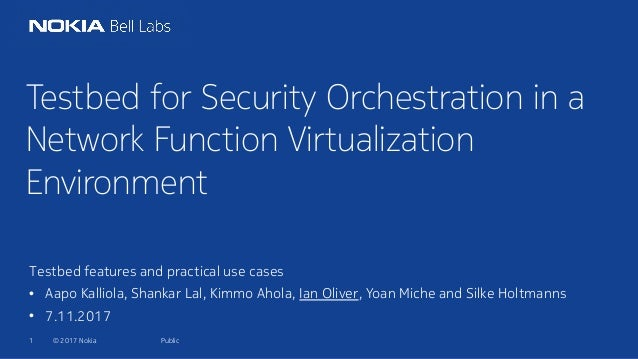 © 2017 Nokia1 Testbed for Security Orchestration in a Network Function Virtualization Environment Testbed features and pra...