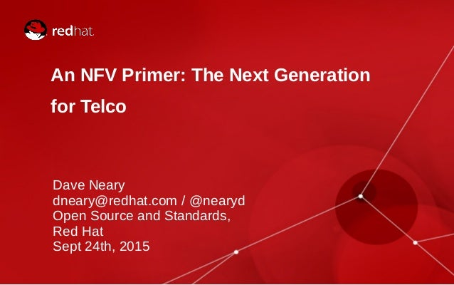 An NFV Primer: The Next Generation for Telco Dave Neary dneary@redhat.com / @nearyd Open Source and Standards, Red Hat Sep...