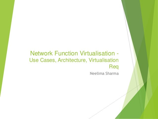 Network Function Virtualisation -  Use Cases, Architecture, Virtualisation  Req  Neelima Sharma