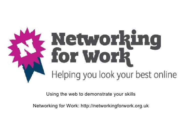 Using the web to demonstrate your skillsNetworking for Work: http://networkingforwork.org.uk