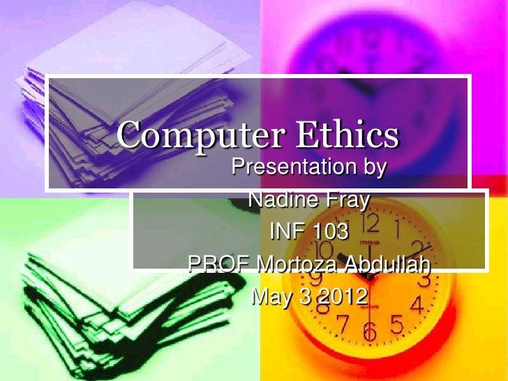 Computer Ethics      Presentation by       Nadine Fray         INF 103   PROF Mortoza Abdullah        May 3 2012