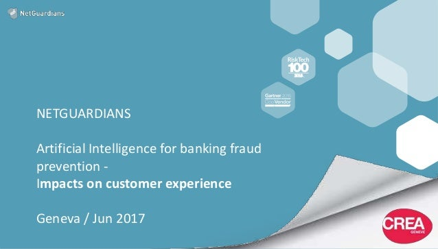 NETGUARDIANS Artificial Intelligence for banking fraud prevention - Impacts on customer experience Geneva / Jun 2017