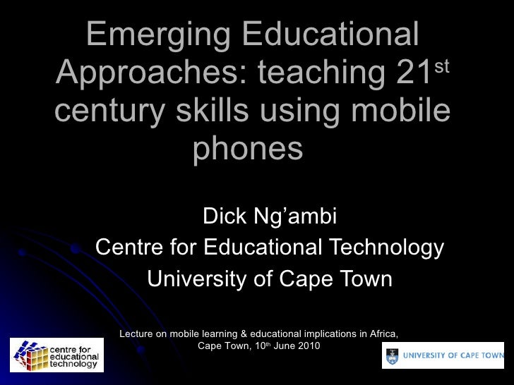 Emerging Educational Approaches: teaching 21 st  century skills using mobile phones  Dick Ng'ambi Centre for Educational T...
