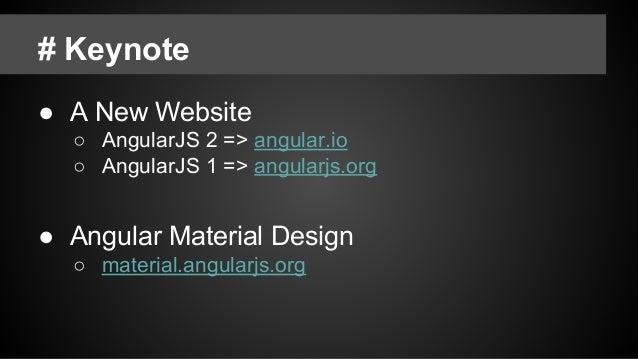 # Keynote ● A New Website ○ AngularJS 2 => angular.io ○ AngularJS 1 => angularjs.org ● Angular Material Design ○ material....