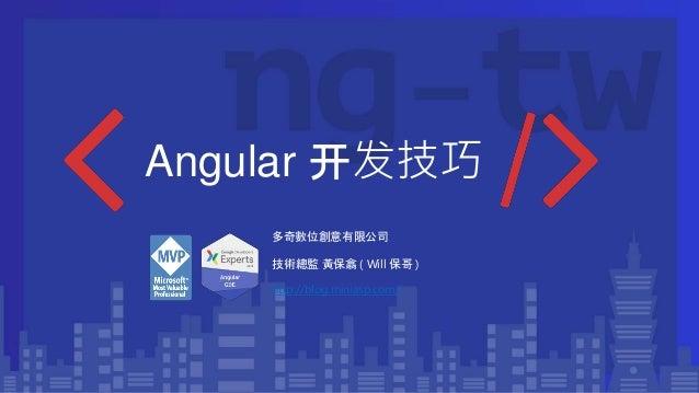 Angular 开发技巧 多奇數位創意有限公司 技術總監 黃保翕 ( Will 保哥 ) http://blog.miniasp.com/