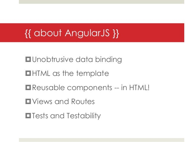 {{ about AngularJS }}Unobtrusive data bindingHTML as the templateReusable components -- in HTML!Views and RoutesTests...