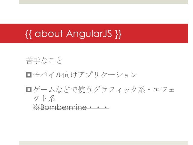 {{ about AngularJS }}苦手なことモバイル向けアプリケーションゲームなどで使うグラフィック系・エフェ クト系 ※Bombermine・・・