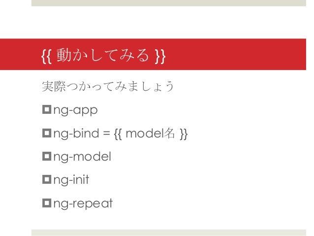 {{ 動かしてみる }}実際つかってみましょうng-appng-bind = {{ model名 }}ng-modelng-initng-repeat