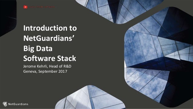 Introduction to NetGuardians' Big Data Software Stack Jerome Kehrli, Head of R&D Geneva, September 2017