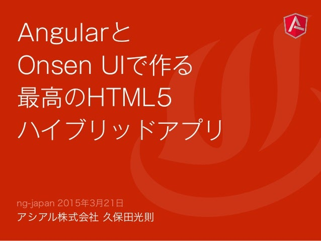 Angularと Onsen UIで作る 最高のHTML5 ハイブリッドアプリ ng-japan 2015年3月21日 アシアル株式会社 久保田光則
