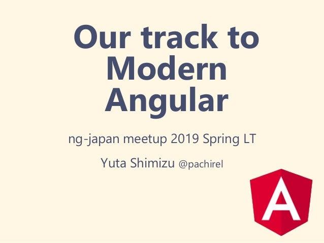 Our track to Modern Angular ng-japan meetup 2019 Spring LT Yuta Shimizu @pachirel
