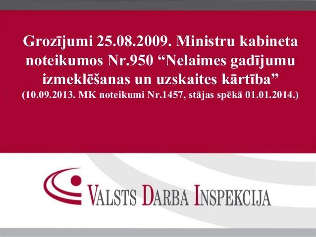 """Grozījumi 25.08.2009. Ministru kabineta noteikumos Nr.950 """"Nelaimes gadījumu izmeklēšanas un uzskaites kārtība"""" (10.09.201..."""