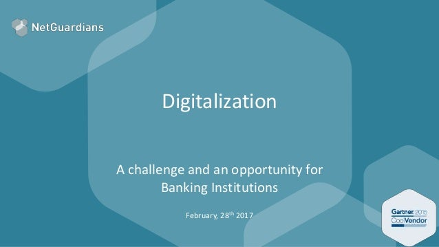 Digitalization A challenge and an opportunity for Banking Institutions February, 28th 2017