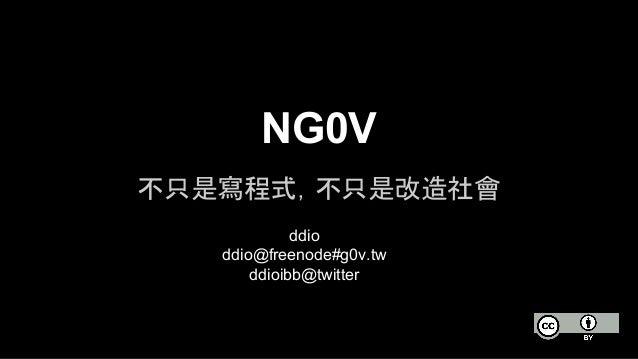 NG0V  不只是寫程式,不只是改造社會  ddio  ddio@freenode#g0v.tw  ddioibb@twitter