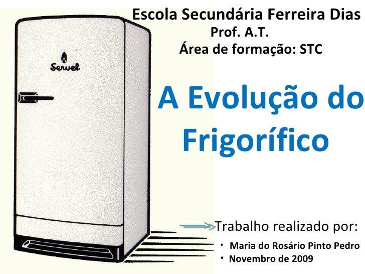 Escola Secundária Ferreira Dias Prof. A.T. Área de formação: STC A Evolução do  Frigorífico  Trabalho realizado por: <ul><...