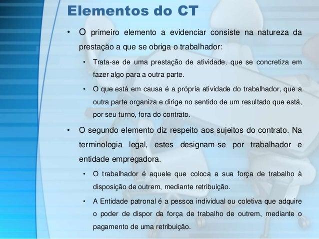 Elementos do CT  • O primeiro elemento a evidenciar consiste na natureza da  prestação a que se obriga o trabalhador:  • T...