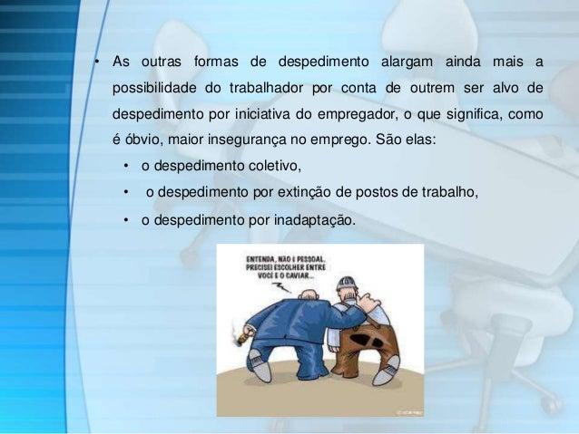 • As outras formas de despedimento alargam ainda mais a  possibilidade do trabalhador por conta de outrem ser alvo de  des...