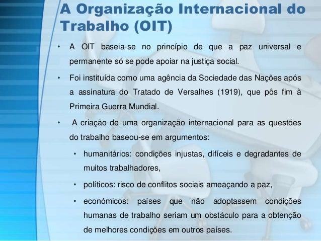 A Organização Internacional do  Trabalho (OIT)  • A OIT baseia-se no princípio de que a paz universal e  permanente só se ...