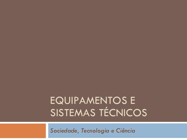 EQUIPAMENTOS E SISTEMAS TÉCNICOS Sociedade, Tecnologia e Ciência