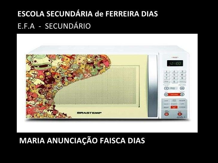 MARIA ANUNCIAÇÃO FAISCA DIAS <ul><li>ESCOLA SECUNDÁRIA de FERREIRA DIAS </li></ul><ul><li>E.F.A  -  SECUNDÁRIO </li></ul>