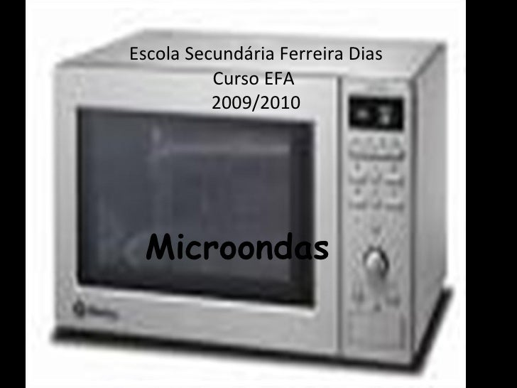 Escola Secundária Ferreira Dias Curso EFA  2009/2010 Microondas