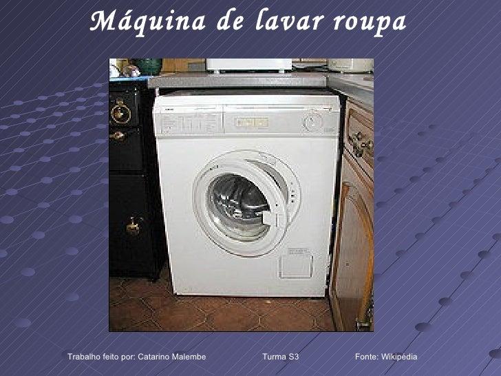 Máquina de lavar roupa Trabalho feito por: Catarino Malembe  Turma S3  Fonte: Wikipédia