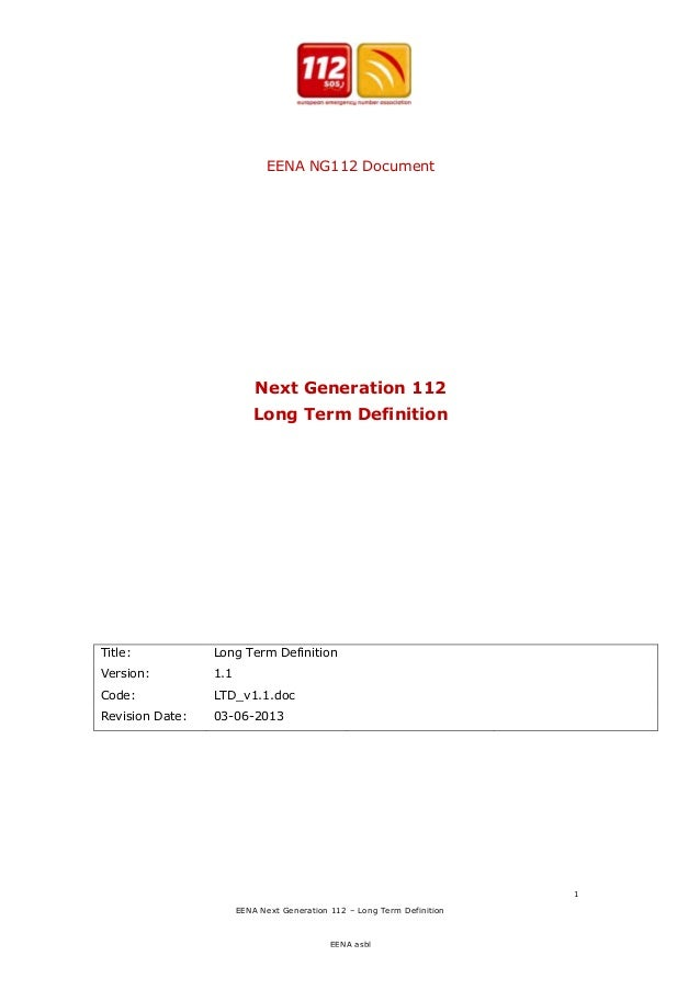 EENA NG112 Document  Next Generation 112 Long Term Definition  Title:  Long Term Definition  Version:  1.1  Code:  LTD_v1....