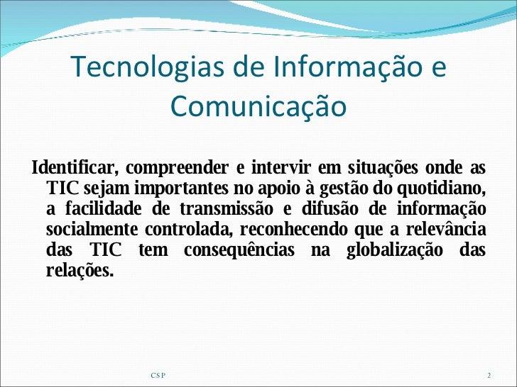 Tecnologias de Informação e Comunicação <ul><li>Identificar, compreender e intervir em situações onde as TIC sejam importa...