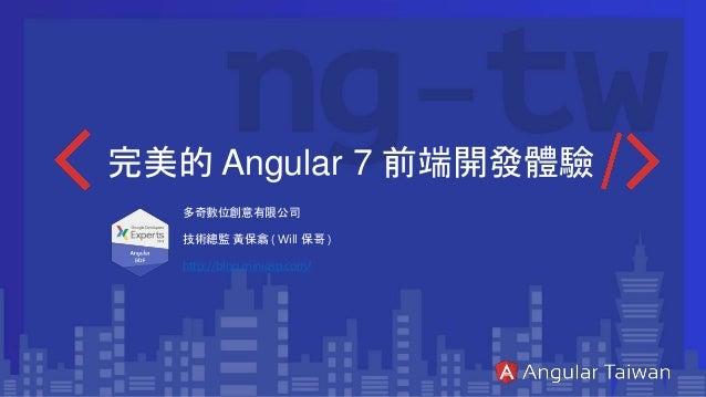 完美的 Angular 7 前端開發體驗 多奇數位創意有限公司 技術總監 黃保翕 ( Will 保哥 ) http://blog.miniasp.com/