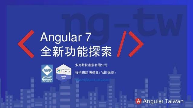 Angular 7 全新功能探索 多奇數位創意有限公司 技術總監 黃保翕 ( Will 保哥 ) http://blog.miniasp.com/