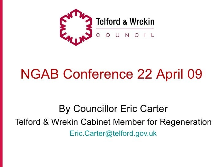NGAB Conference 22 April 09            By Councillor Eric Carter Telford & Wrekin Cabinet Member for Regeneration         ...