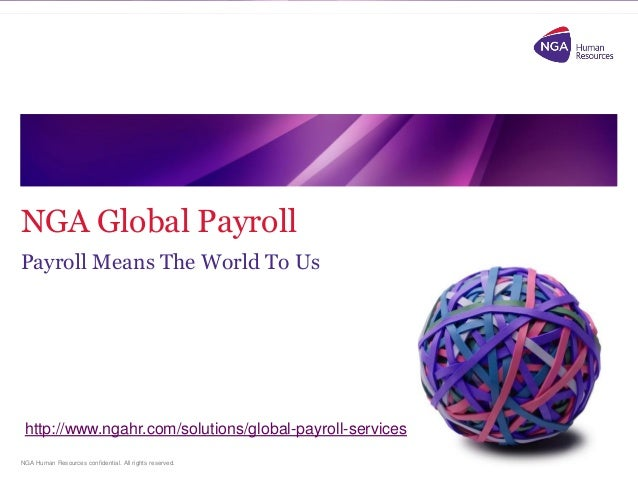 NGA Human Resources confidential. All rights reserved. NGA Global Payroll Payroll Means The World To Us http://www.ngahr.c...