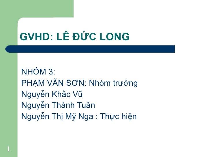 GVHD: LÊ ĐỨC LONG <ul><li>NHÓM 3: </li></ul><ul><li>PHẠM VĂN SƠN: Nhóm trưởng </li></ul><ul><li>Nguyễn Khắc Vũ </li></ul><...