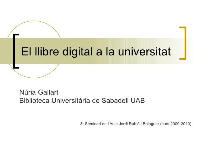 El llibre digital a la universitat Núria Gallart Biblioteca Universitària de Sabadell UAB 3r Seminari de l'Aula Jordi Rubi...