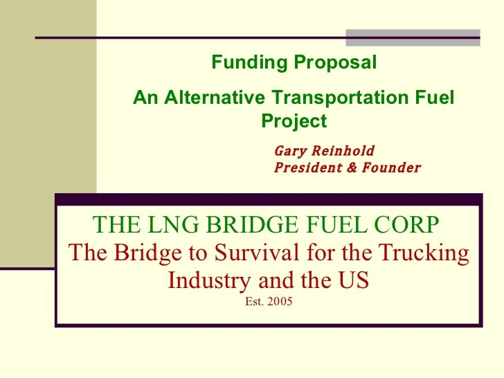 THE LNG BRIDGE FUEL CORP  The Bridge to Survival for the Trucking Industry and the US Est. 2005 Gary Reinhold President & ...