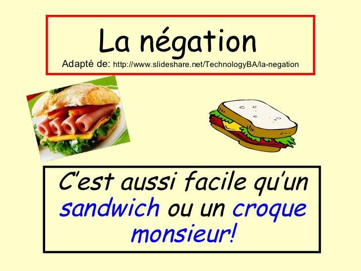 La négation   Adapté de:  http://www.slideshare.net/TechnologyBA/la-negation C'est aussi facile qu'un  sandwich  ou un  cr...