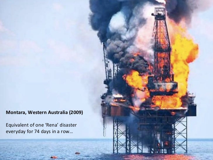Montara, Western Australia (2009)  Equivalent of one 'Rena' disaster everyday for 74 days in ...