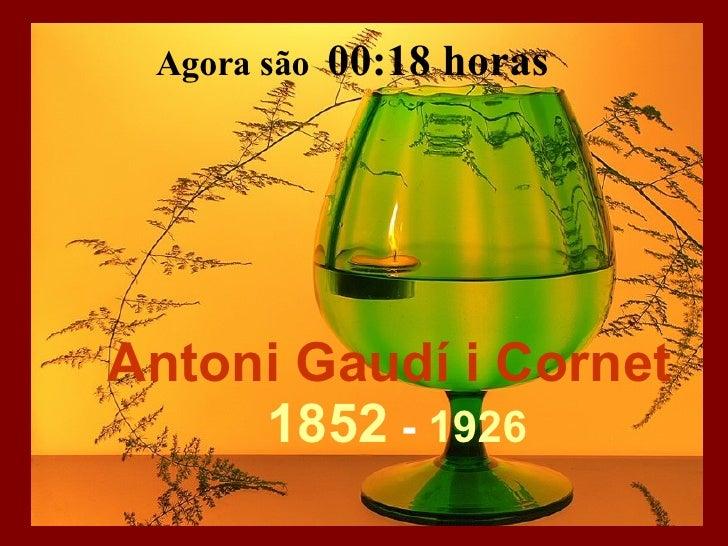 Antoni Gaudí i Cornet   1852  -  1926 Agora são  04:05  horas