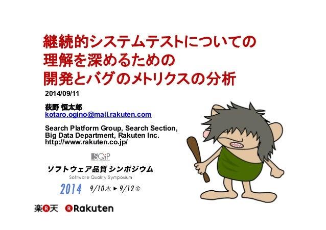 継続的システムテストについての  理解を深めるための  開発とバグのメトリクスの分析  2014/09/11  荻野 恒太郎  kotaro.ogino@mail.rakuten.com  Search Platform Group, Sear...