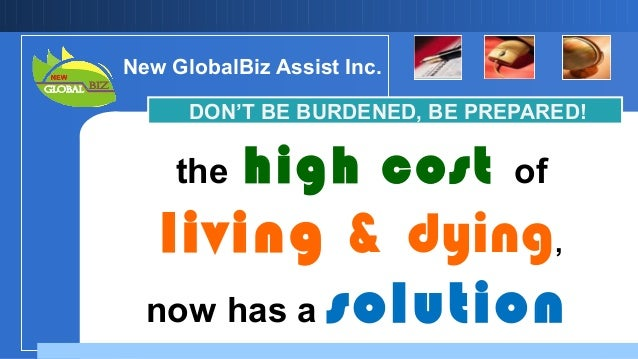 New GlobalBiz Assist Inc. DON'T BE BURDENED, BE PREPARED!  the  high cost  of  living & dying, now has a solution Company ...