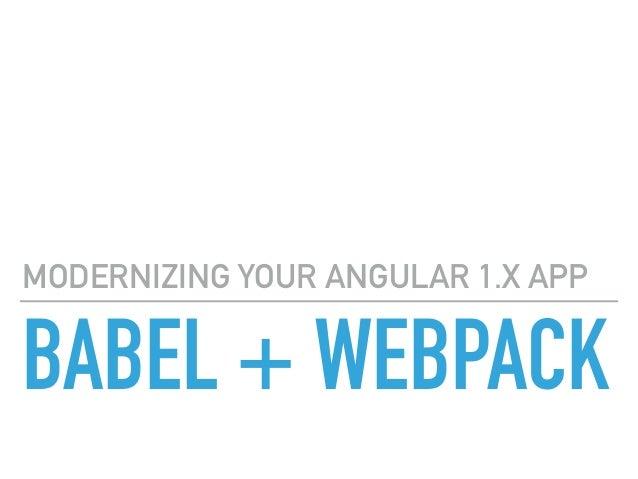 BABEL + WEBPACK MODERNIZING YOUR ANGULAR 1.X APP