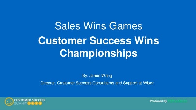 Sales Wins Games Customer Success Wins Championships By: Jamie Wang Director, Customer Success Consultants and Support at ...