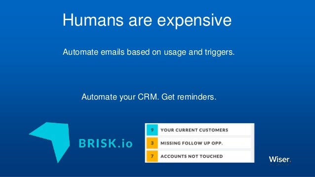 Automate emails based on usage and triggers. Automate your CRM. Get reminders. Humans are expensive