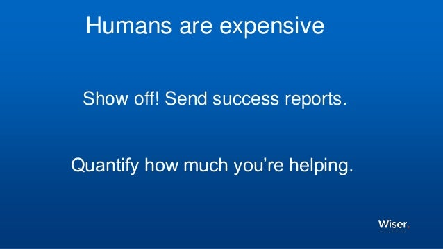 Show off! Send success reports. Quantify how much you're helping. Humans are expensive