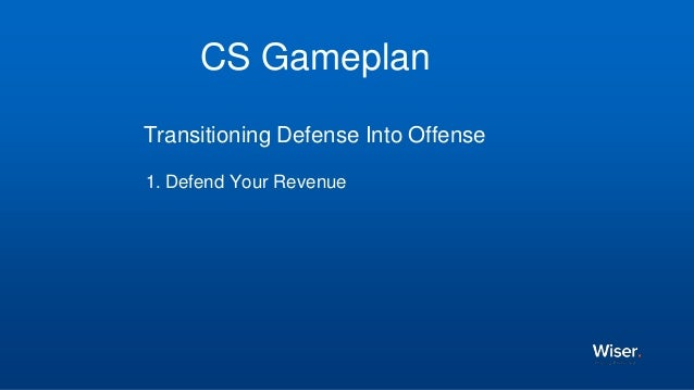 CS Gameplan Transitioning Defense Into Offense 1. Defend Your Revenue