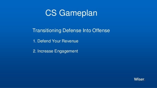 CS Gameplan Transitioning Defense Into Offense 1. Defend Your Revenue 2. Increase Engagement