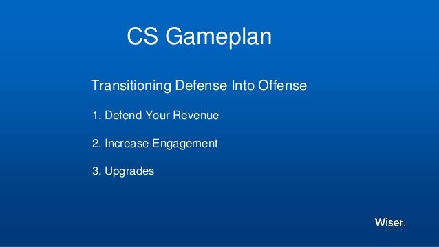 CS Gameplan Transitioning Defense Into Offense 1. Defend Your Revenue 2. Increase Engagement 3. Upgrades