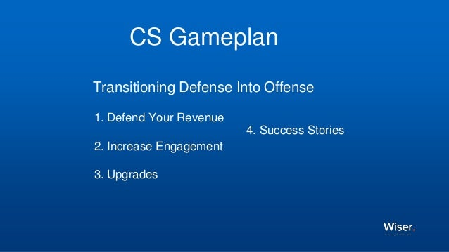 CS Gameplan Transitioning Defense Into Offense 1. Defend Your Revenue 2. Increase Engagement 3. Upgrades 4. Success Stories